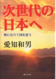次世代の日本へ 野に在りて国を思う/愛知和男【1000円以上送料無料】