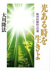大川隆法シリーズ光ある時を生きよ 絶対的勝利への道/大川隆法
