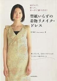 型紙いらずの着物リメイク・ドレス ほどいて、折って、まっすぐ縫うだけ! 形いろいろ、きれいスタイルのワンピース&スカート/松下純子【1000円以上送料無料】