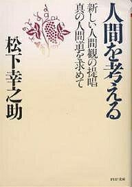 人間を考える 新しい人間観の提唱・真の人間道を求めて/松下幸之助【1000円以上送料無料】