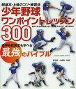 少年野球ワンポイントレッスン300 超基本・上達のコツ・練習