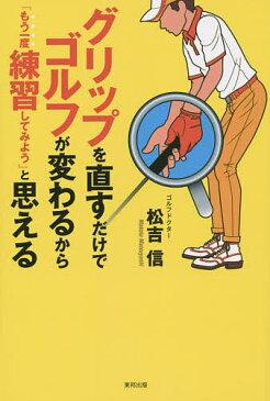 グリップを直すだけでゴルフが変わるから「もう一度練習してみよう」と思える The Bible of golf progress dealing with a grip/松吉信【1000円以上送料無料】