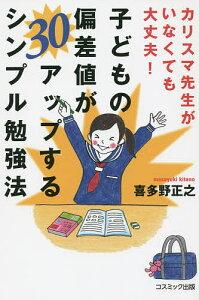子どもの偏差値が30アップするシンプル勉強法 カリスマ先生がいなくても大丈夫!/喜多野正...