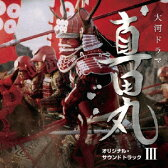 NHK大河ドラマ 真田丸 オリジナル・サウンドトラック III 音楽:服部隆之/TVサントラ【1000円以上送料無料】