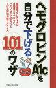 ヘモグロビンA1cを自分で下げる101のワザ 糖尿病で気になるのは血糖値だけではない。ヘモグロビンA1cを...