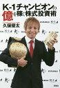 K−1チャンピオンの億を稼ぐ株式投資術/久保優太【1000円以上送料無料】