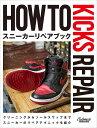 HOW TO KICKS REPAIR スニーカーリペアブック/CUSTOMIZEKICKSMAGAZINE編集部【1000円以上送料無料】