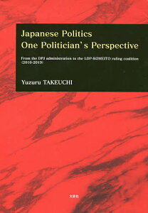 Japanese Politics One Politician's Perspective From the DPJ administration to the LDP−KOMEITO ruling coalition〈2010−2019〉【1000円