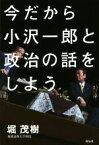 【中古】 今だから小沢一郎と政治の話をしよう /堀茂樹(著者) 【中古】afb