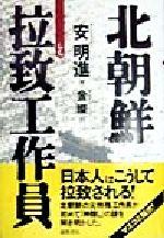 【中古】 北朝鮮 拉致工作員 /安明進(著者),金燦(訳者) 【中古】afb