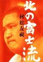【中古】 北の富士流 /村松友視(著者) 【中古】afb