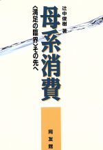 【中古】母系消費「満足の臨界」その先へ/辻中俊樹(著者)【中古】afb