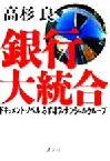 【中古】 銀行大統合 ドキュメント・ノベル「みずほフィナンシャルグループ」 /高杉良(著者) 【中古】afb