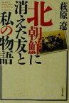【中古】 北朝鮮に消えた友と私の物語 文春文庫/萩原遼(著者) 【中古】afb
