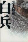 【中古】 白兵 /北上秋彦(著者) 【中古】afb