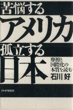 【中古】 苦悩するアメリカ 孤立する日本 摩擦と国際化の本質を読む /石川好【著】 【中古】afb