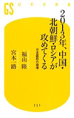 【中古】 2013年、中国・北朝鮮・ロシアが攻めてくる 日本国防の崩壊 幻冬舎新書/福山隆,宮本一路【著】 【中古】afb