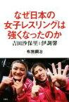 【中古】 なぜ日本の女子レスリングは強くなったのか 吉田沙保里と伊調馨 /布施鋼治(著者) 【中古】afb