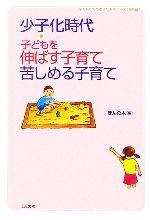 【中古】 少子化時代 子どもを伸ばす子育て、苦しめる子育て 子どもたちの幸せな未来ブックス ...
