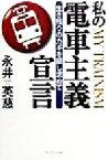 【中古】 私の電車主義宣言 生き残りのカギを探し求めて /永井英慈(著者) 【中古】afb