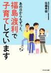 【中古】 あの日からもずっと、福島・渡利で子育てしています /佐藤秀樹【著】 【中古】afb
