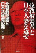 【中古】 拉致被害者と日本人妻を返せ 北朝鮮問題と日本共産党の罪 /稲山三夫(著者) 【中古】afb