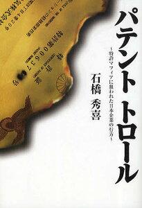 パテントトロール 特許マフィアに狙われた日本企業の行方/石橋秀喜