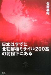 日本はすでに北朝鮮核ミサイル200基の射程下にある 金正日の核とミサイル問題の深層/矢野義昭...