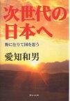 次世代の日本へ 野に在りて国を思う/愛知和男【2500円以上送料無料】