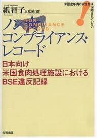 【100円クーポン配布中!】ノンコンプライアンス・レコード 日本向け米国食肉処理施設におけるBSE違反記録 米国産牛肉の安全性は保障されていない/紙智子事務所