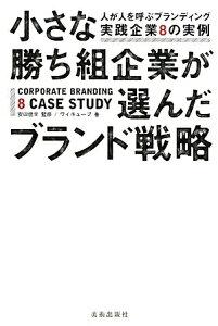小さな勝ち組企業が選んだブランド戦略 人が人を呼ぶブランディング実践企業8の実例/安田佳生...