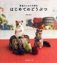 羊毛フェルトで作るはじめてのどうぶつ/須佐沙知子