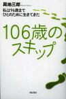 106歳のスキップ 私は96歳までひとのために生きてきた/昇地三郎【合計3000円以上で送料無料】