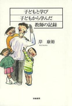 子どもと学び子どもから学んだ教師の記録/岸康裕【3000円以上送料無料】