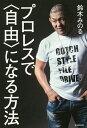 プロレスで〈自由〉になる方法/鈴木みのる【合計3000円以上で送料無料】