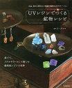 【店内全品5倍】UVレジンでつくる鉱物レシピ 水晶、蛍石、琥珀など実際の鉱物34をモチーフに ...