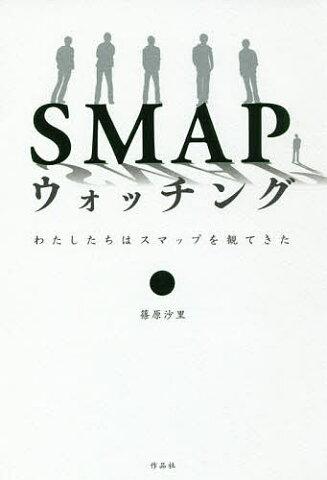 【店内全品5倍】SMAPウォッチング わたしたちはスマップを観てきた/篠原沙里【3000円以上送料無料】
