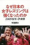 なぜ日本の女子レスリングは強くなったのか 吉田沙保里と伊調馨/布施鋼治【2500円以上送料無料】