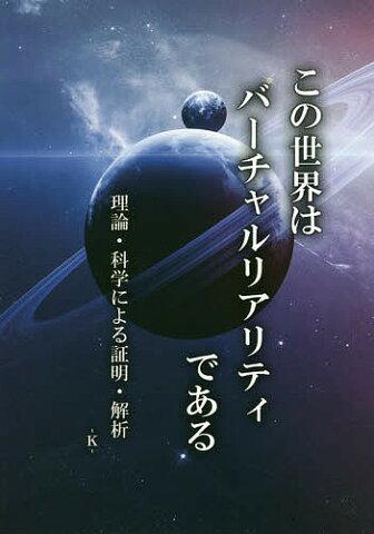 この世界はバーチャルリアリティである 理論・科学による証明・解析/‐K‐【合計3000円以上で送料無料】