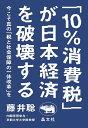 「10%消費税」が日本経済を破壊する 今こそ真の「税と社会保障の一体改革」を/藤井聡【合計3000円以上で送料無料】