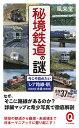 秘境鉄道の謎 今こそ訪れたい「レア路線・駅」大全/風来堂【3000円以上送料無料】