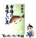 【中古】 市場の美味しい魚 / 平野 文 / マガジンハウス [単行本]【メール便送料無料】【あす楽対応】