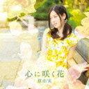 【ポイント10倍】原由実/心に咲く花 (通常盤)[FVCG-1350]【発売日】2015/9/25【CD】