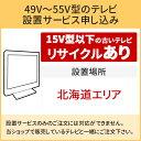 「49〜55V型の薄型テレビ」北海道エリア用【標準設置+収集運搬料金+家電リサイクル券】15型以下の古いテレビの引き取りあり/代引き支払い不可
