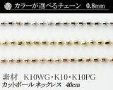 【カラーが選べる】K10カットボールチェーン 0.8mm ホワイトゴールド・ゴールド・ピンクゴールド40cm  日本製【K10 ネックレス チェーン YG WG PG 10金】