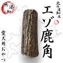 鹿角天然エゾ鹿角 北海道知床のエゾ鹿の角 犬 おもちゃ おやつ シカツノ 鹿の角でいたずら防止