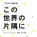 【新品】【CD】TBS系 日曜劇場 この世界の片隅に オリジナル・サウンドトラック 久石譲(音楽)