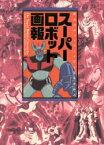 【新品】【本】スーパーロボット画報 巨大ロボットアニメ三十五年の歩み スタジオ・ハードMX/構成編集