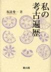 【新品】【本】私の考古遍歴 坂誥秀一/著