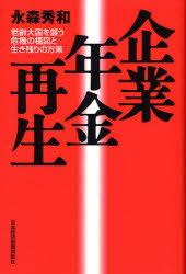 【新品】【本】企業年金再生 老齢大国を襲う危機の構図と生き残りの方策 永森秀和/著